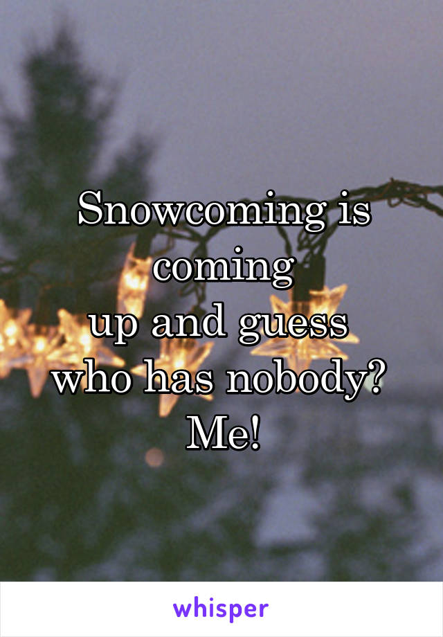 Snowcoming is coming up and guess  who has nobody?  Me!