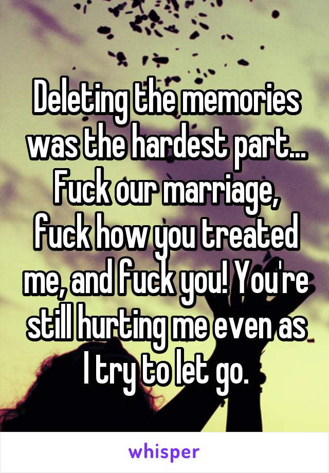Deleting the memories was the hardest part... Fuck our marriage, fuck how you treated me, and fuck you! You're still hurting me even as I try to let go.