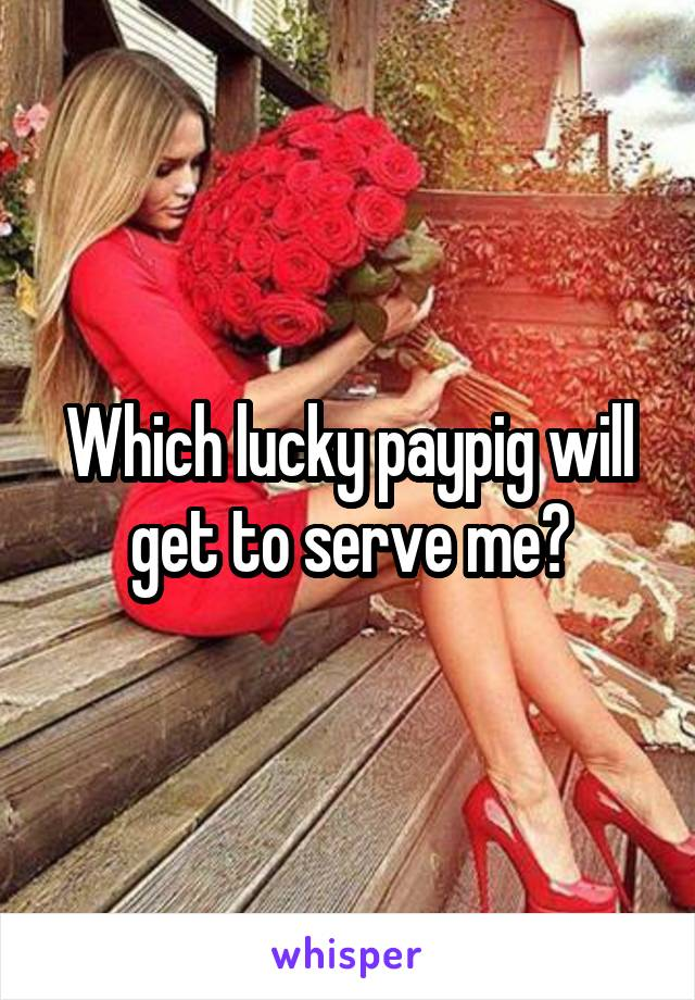 Which lucky paypig will get to serve me?
