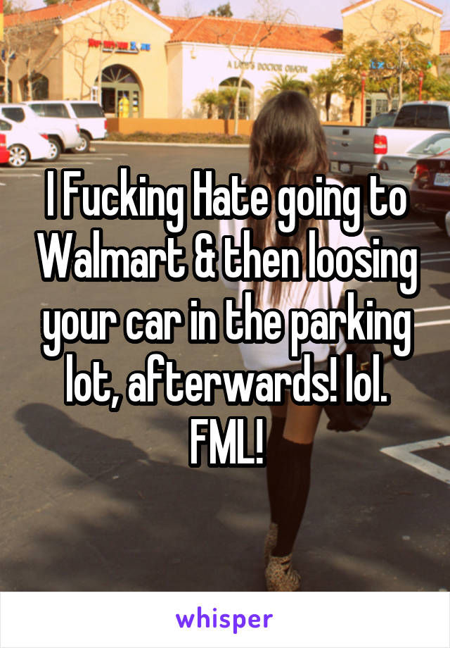 I Fucking Hate going to Walmart & then loosing your car in the parking lot, afterwards! lol. FML!