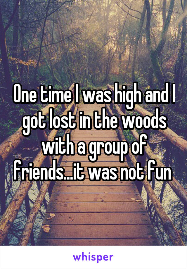 One time I was high and I got lost in the woods with a group of friends...it was not fun