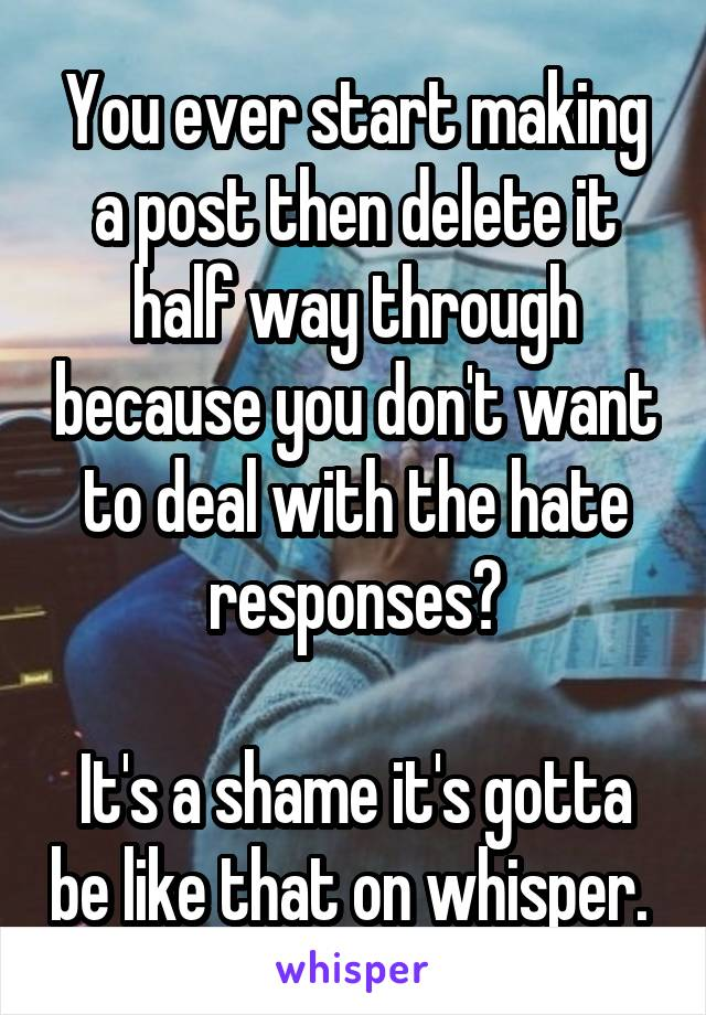 You ever start making a post then delete it half way through because you don't want to deal with the hate responses?  It's a shame it's gotta be like that on whisper.