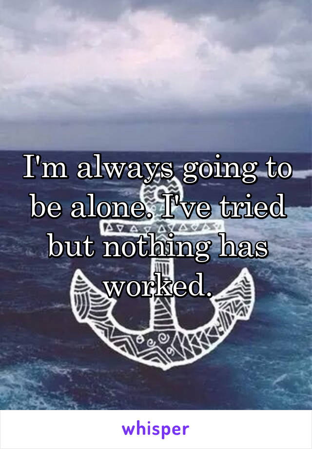I'm always going to be alone. I've tried but nothing has worked.