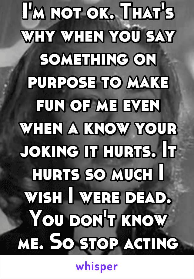 I'm not ok. That's why when you say something on purpose to make fun of me even when a know your joking it hurts. It hurts so much I wish I were dead. You don't know me. So stop acting like you do.