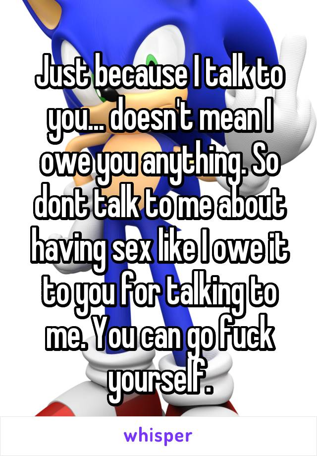 Just because I talk to you... doesn't mean I owe you anything. So dont talk to me about having sex like I owe it to you for talking to me. You can go fuck yourself.