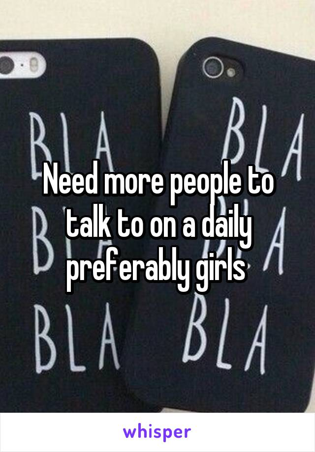 Need more people to talk to on a daily preferably girls