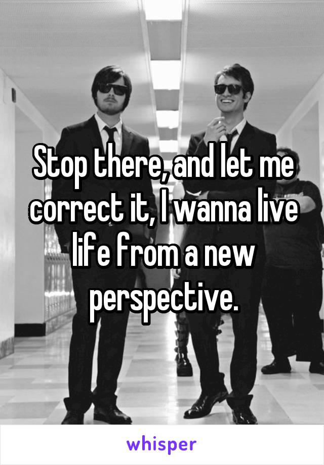 Stop there, and let me correct it, I wanna live life from a new perspective.