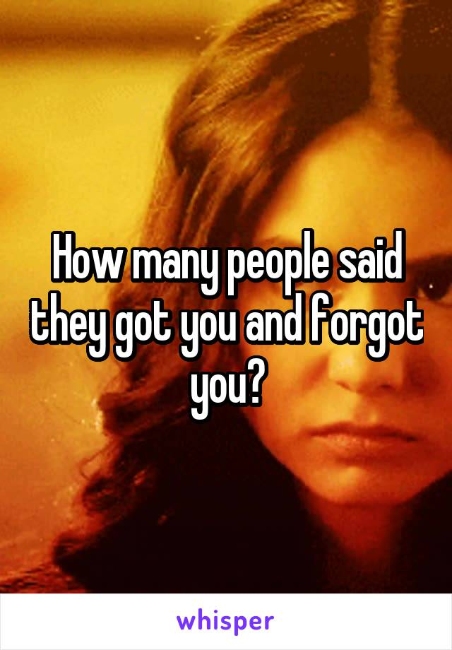 How many people said they got you and forgot you?