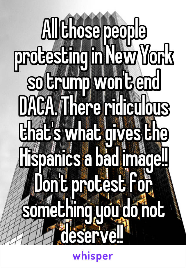 All those people protesting in New York so trump won't end DACA. There ridiculous that's what gives the Hispanics a bad image!! Don't protest for something you do not deserve!!