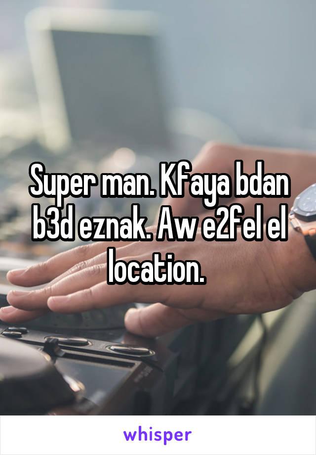 Super man. Kfaya bdan b3d eznak. Aw e2fel el location.