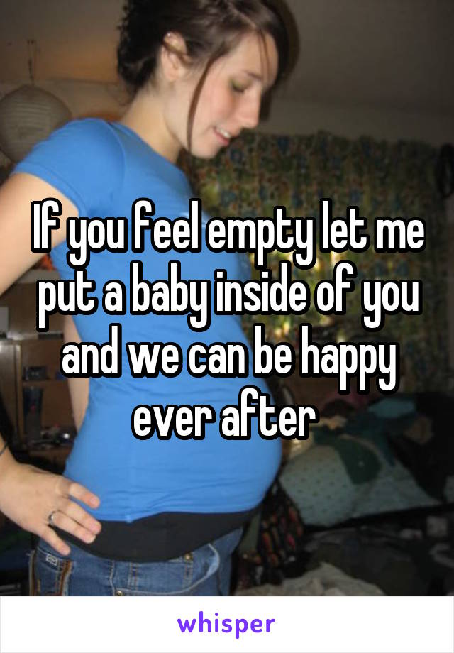 If you feel empty let me put a baby inside of you and we can be happy ever after
