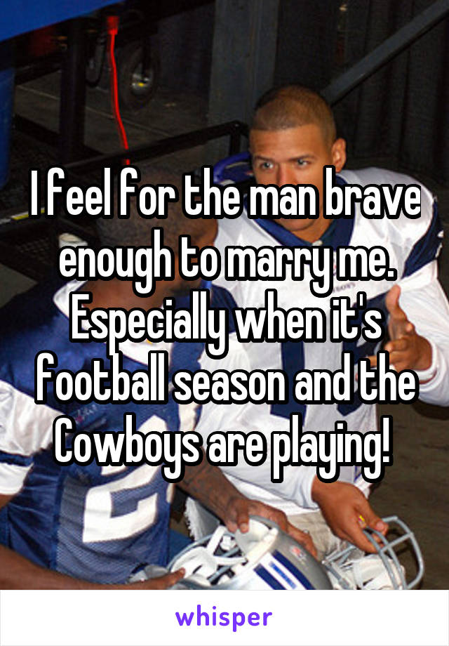 I feel for the man brave enough to marry me. Especially when it's football season and the Cowboys are playing!