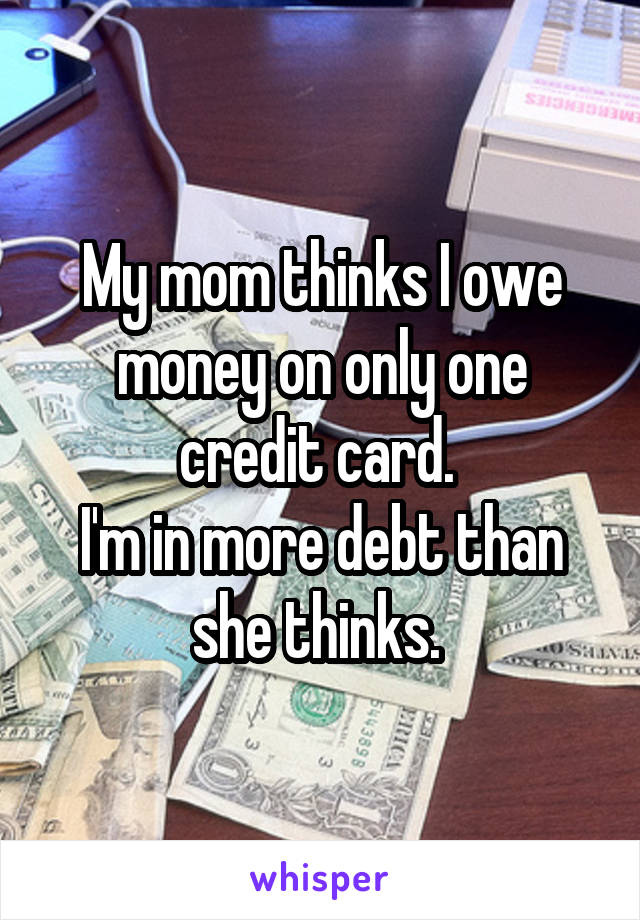 My mom thinks I owe money on only one credit card.  I'm in more debt than she thinks.