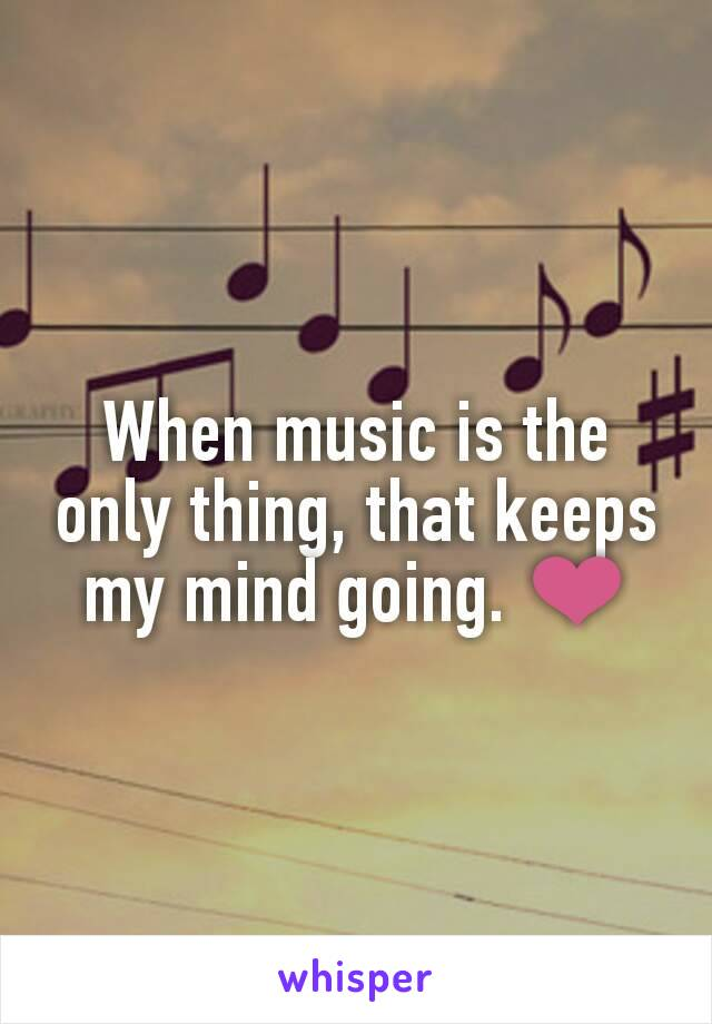 When music is the only thing, that keeps my mind going. ❤