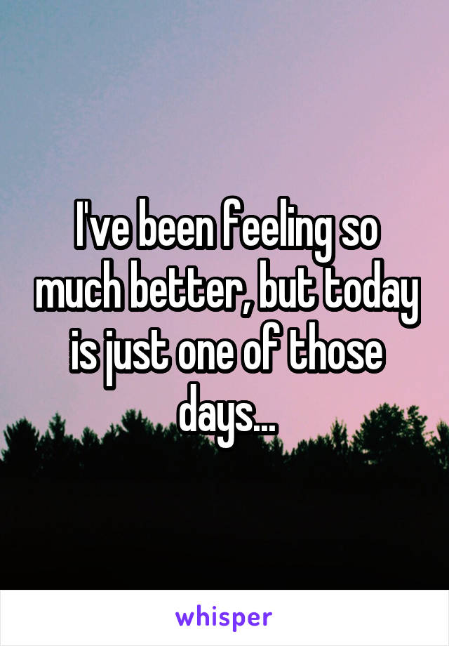I've been feeling so much better, but today is just one of those days...