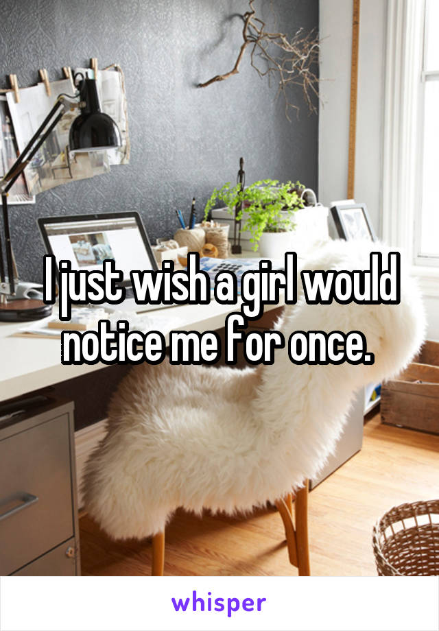 I just wish a girl would notice me for once.
