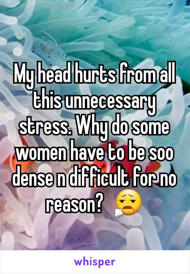 My head hurts from all this unnecessary stress. Why do some women have to be soo dense n difficult for no reason?  😧