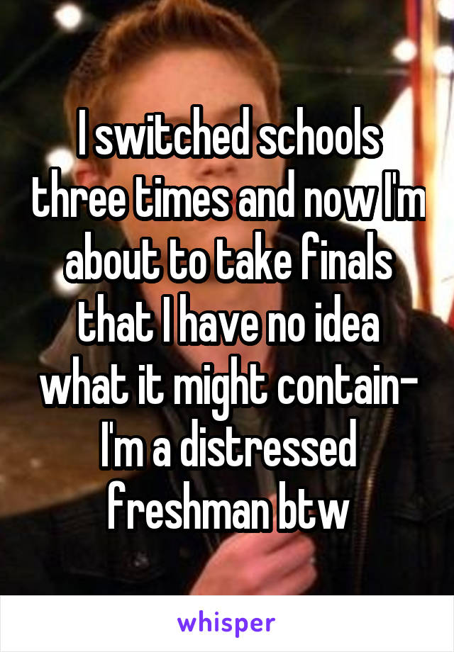 I switched schools three times and now I'm about to take finals that I have no idea what it might contain- I'm a distressed freshman btw