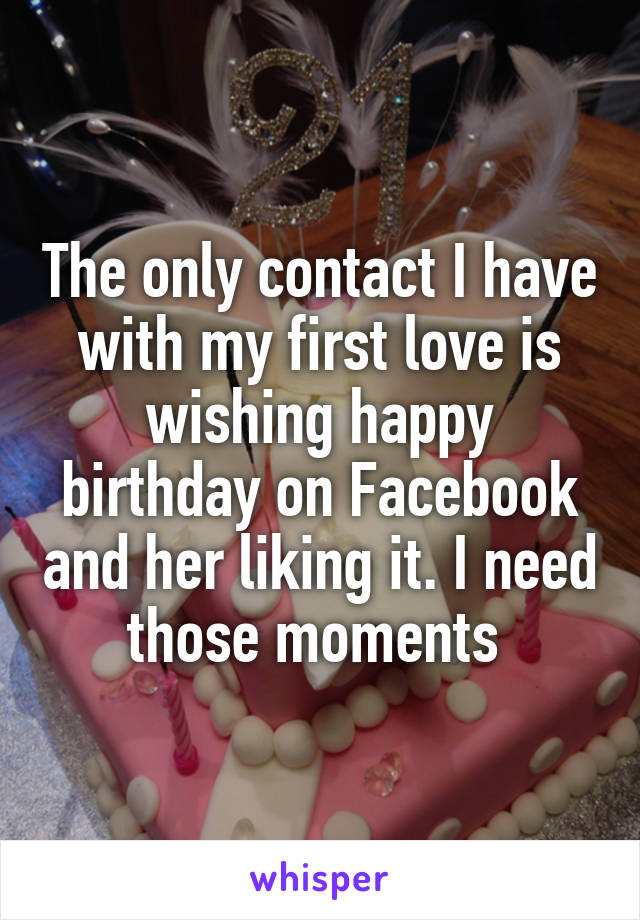 The only contact I have with my first love is wishing happy birthday on Facebook and her liking it. I need those moments