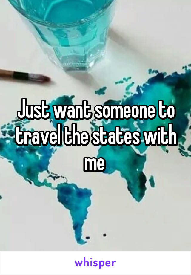 Just want someone to travel the states with me