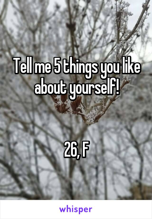 Tell me 5 things you like about yourself!   26, F