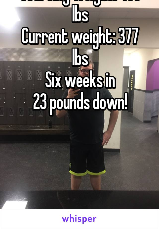 Starting weight: 400 lbs Current weight: 377 lbs Six weeks in 23 pounds down!