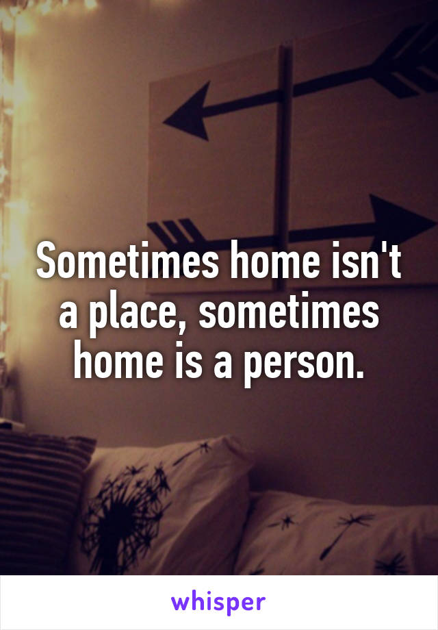 Sometimes home isn't a place, sometimes home is a person.