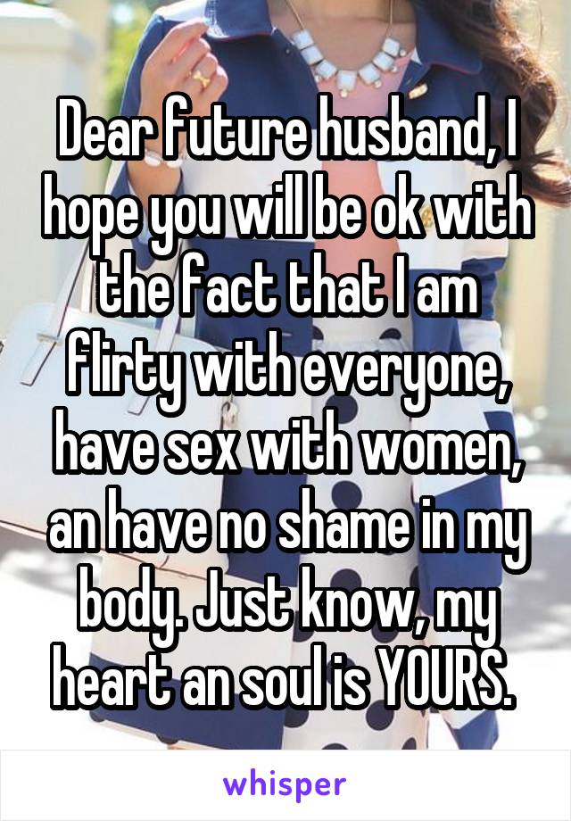 Dear future husband, I hope you will be ok with the fact that I am flirty with everyone, have sex with women, an have no shame in my body. Just know, my heart an soul is YOURS.