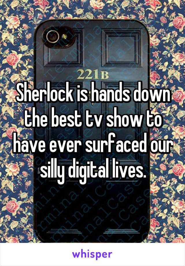 Sherlock is hands down the best tv show to have ever surfaced our silly digital lives.