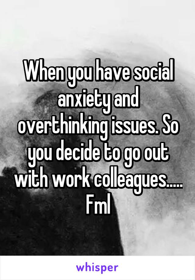 When you have social anxiety and overthinking issues. So you decide to go out with work colleagues..... Fml
