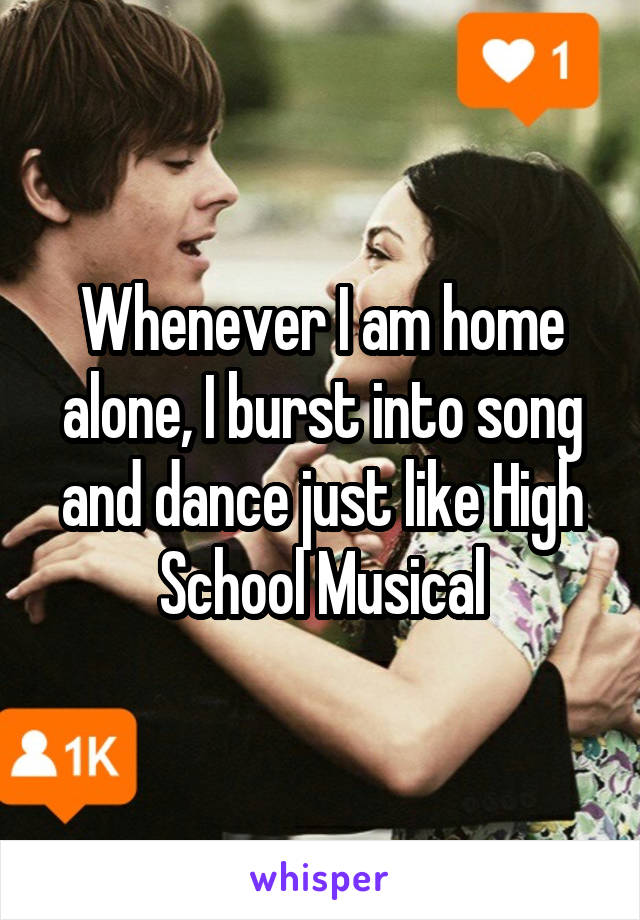 Whenever I am home alone, I burst into song and dance just like High School Musical