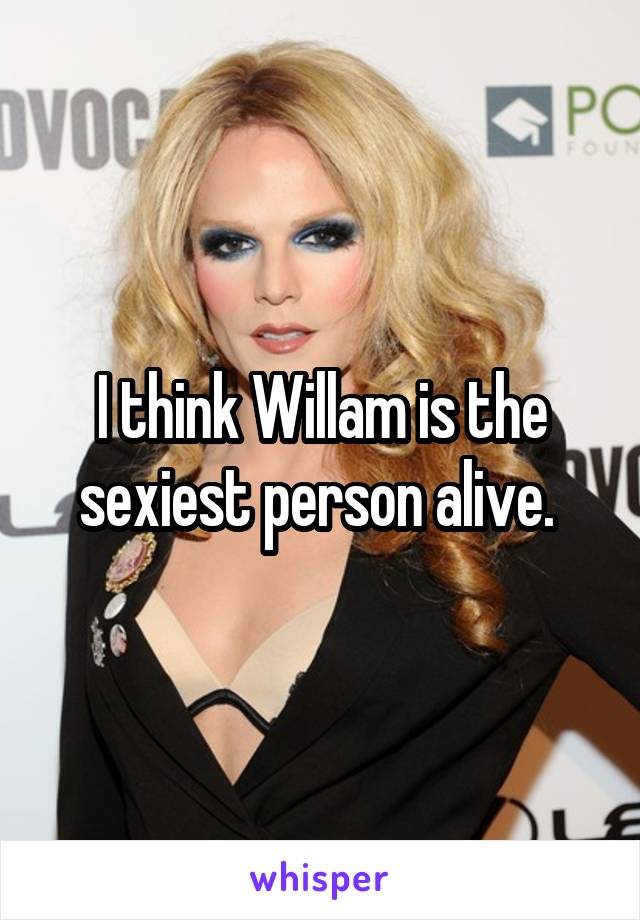 I think Willam is the sexiest person alive.