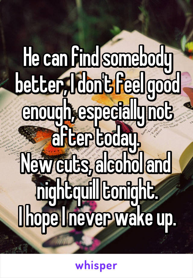 He can find somebody better, I don't feel good enough, especially not after today.  New cuts, alcohol and  nightquill tonight. I hope I never wake up.