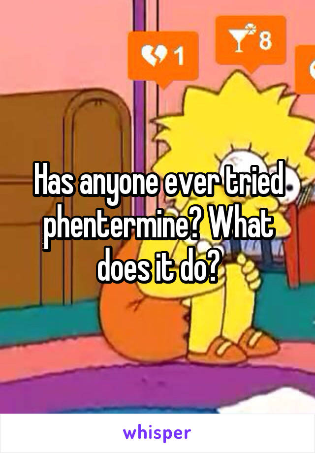 Has anyone ever tried phentermine? What does it do?