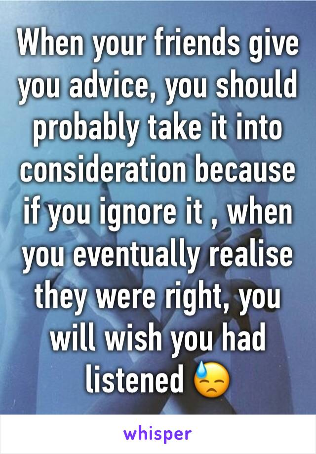 When your friends give you advice, you should probably take it into consideration because if you ignore it , when you eventually realise they were right, you will wish you had listened 😓