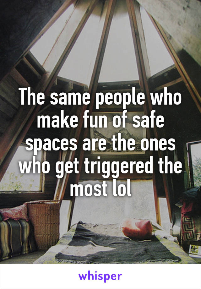 The same people who make fun of safe spaces are the ones who get triggered the most lol