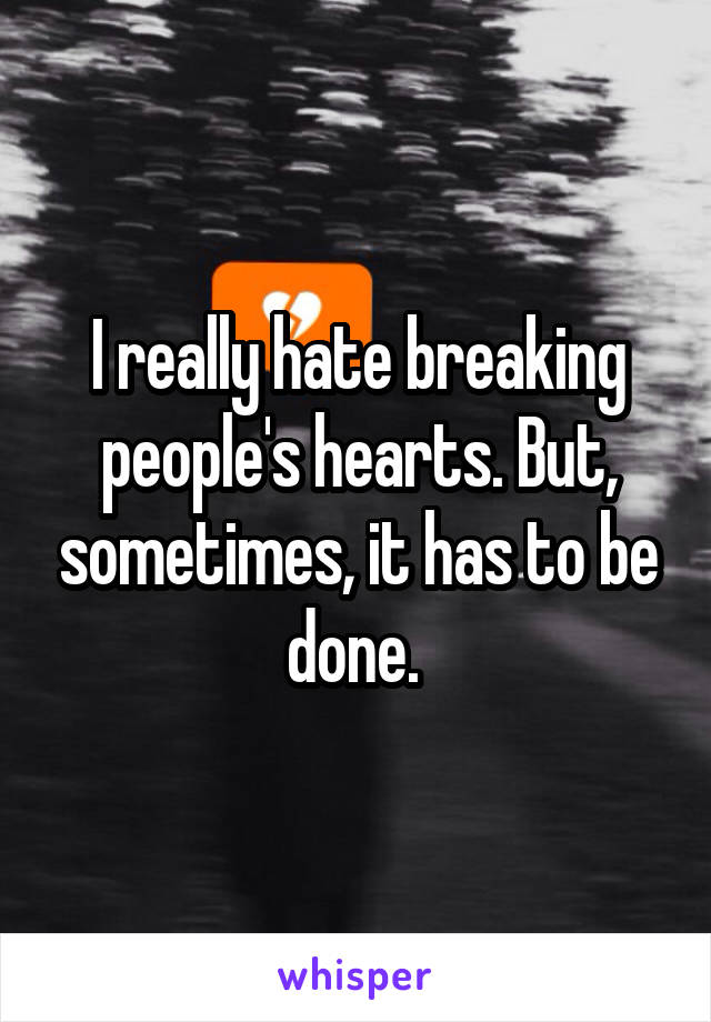 I really hate breaking people's hearts. But, sometimes, it has to be done.