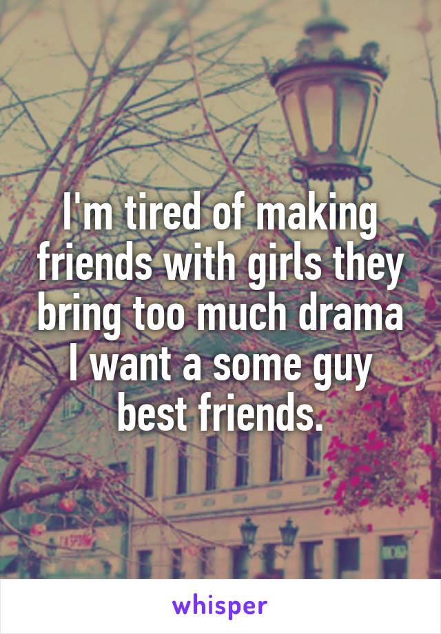 I'm tired of making friends with girls they bring too much drama I want a some guy best friends.
