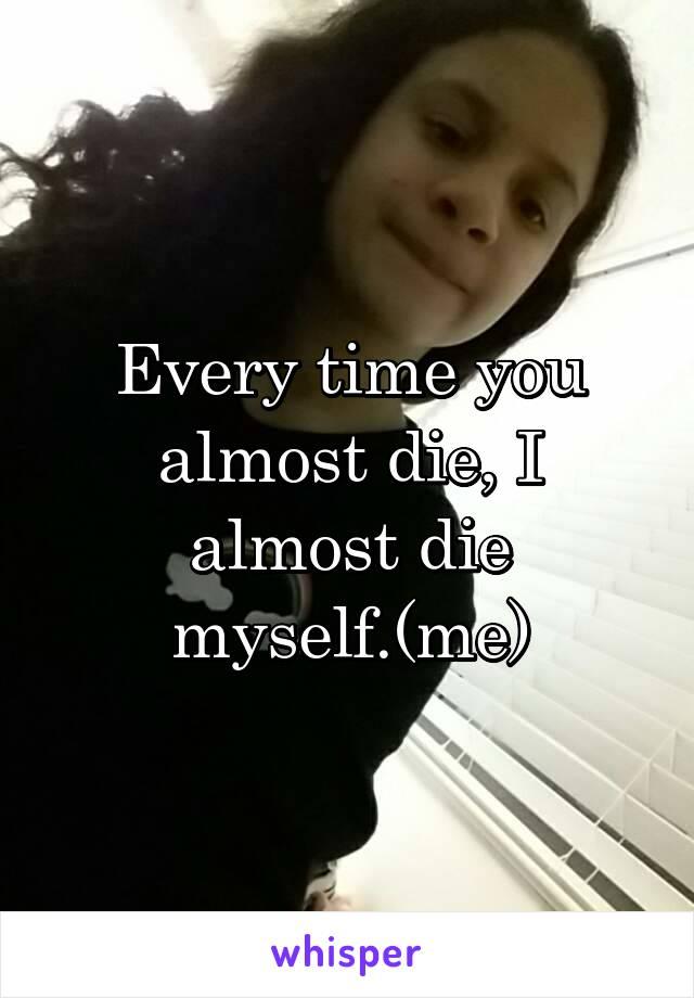 Every time you almost die, I almost die myself.(me)