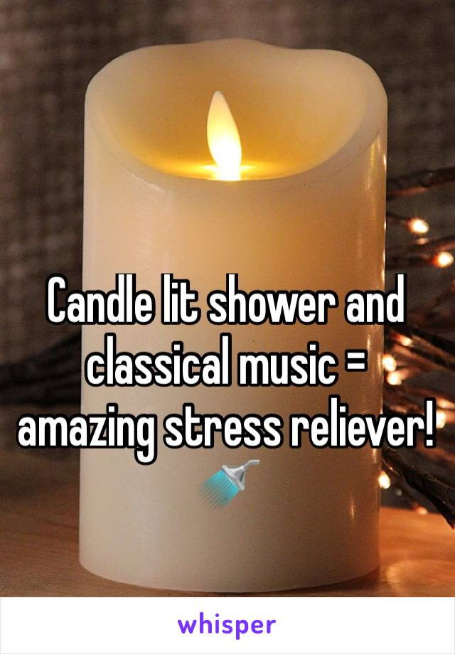 Candle lit shower and classical music = amazing stress reliever! 🚿