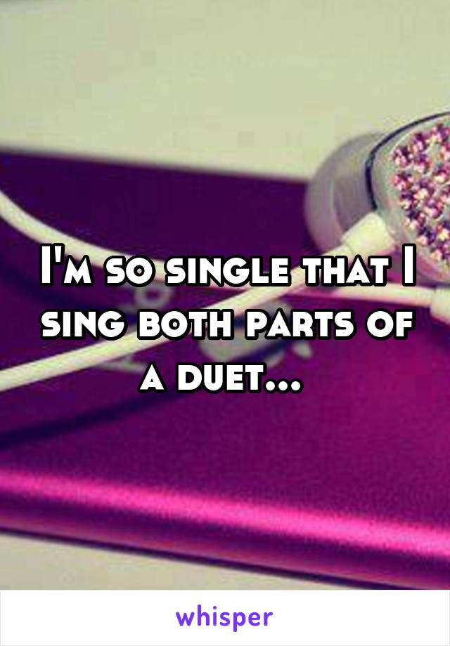 I'm so single that I sing both parts of a duet...