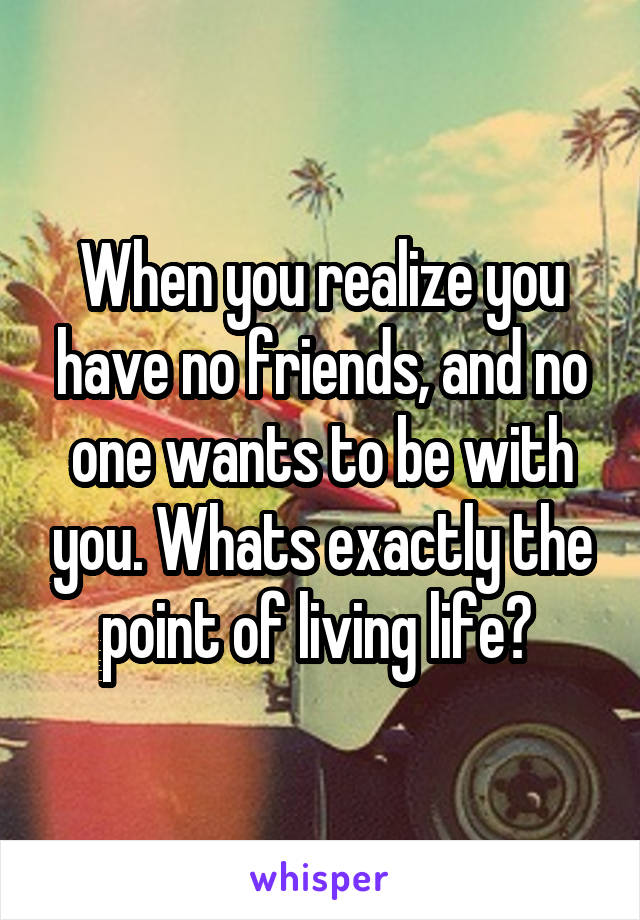 When you realize you have no friends, and no one wants to be with you. Whats exactly the point of living life?