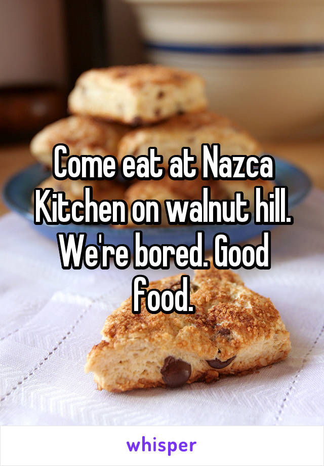 Come eat at Nazca Kitchen on walnut hill. We're bored. Good food.