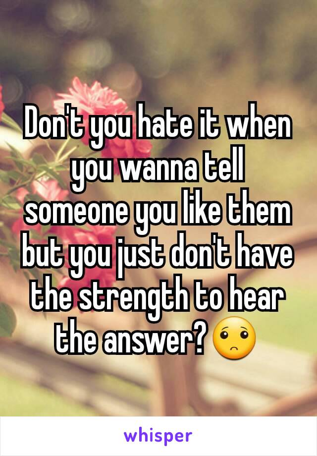 Don't you hate it when you wanna tell someone you like them but you just don't have the strength to hear the answer?🙁