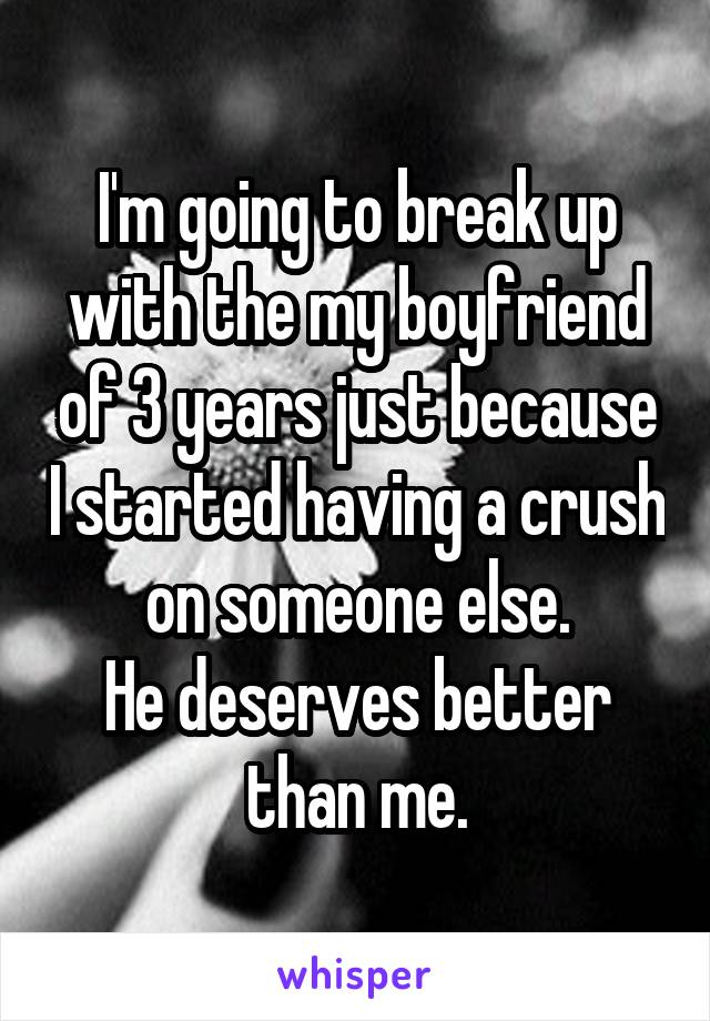I'm going to break up with the my boyfriend of 3 years just because I started having a crush on someone else. He deserves better than me.
