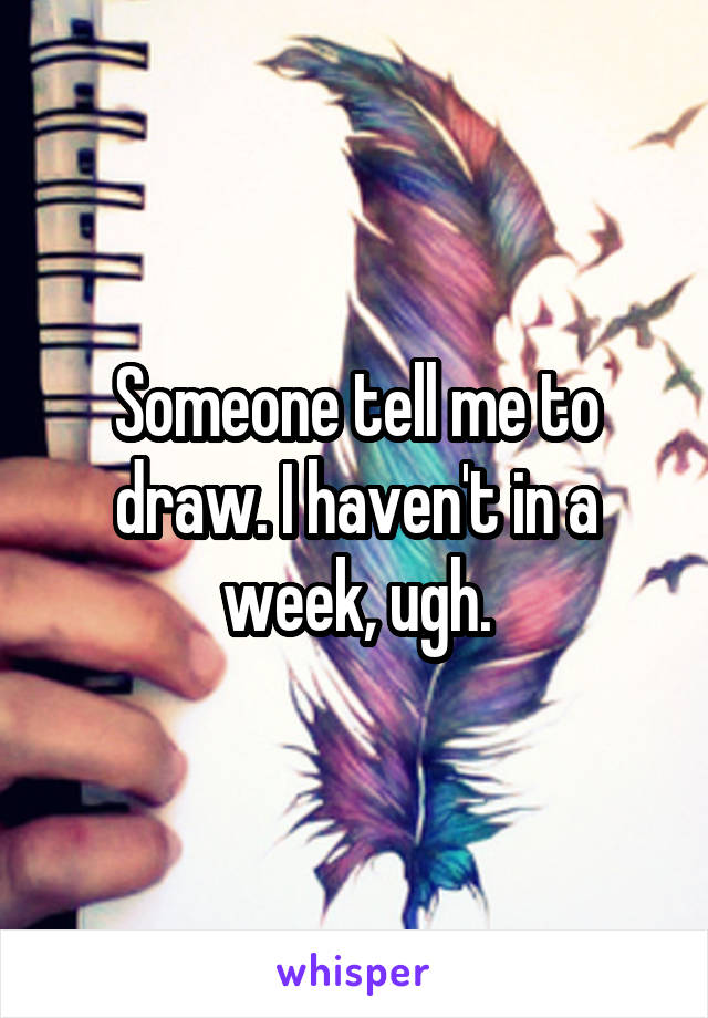 Someone tell me to draw. I haven't in a week, ugh.