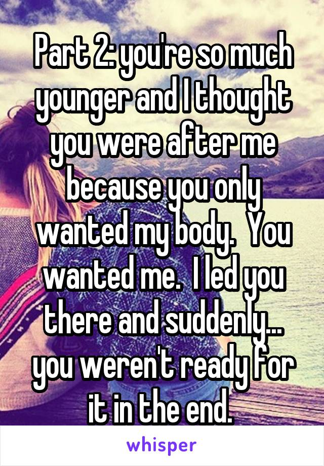 Part 2: you're so much younger and I thought you were after me because you only wanted my body.  You wanted me.  I led you there and suddenly... you weren't ready for it in the end.