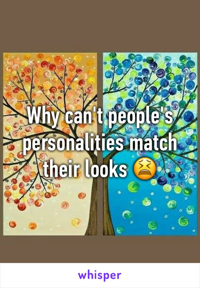 Why can't people's personalities match their looks 😫