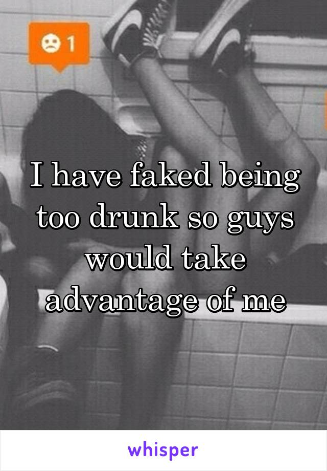 I have faked being too drunk so guys would take advantage of me