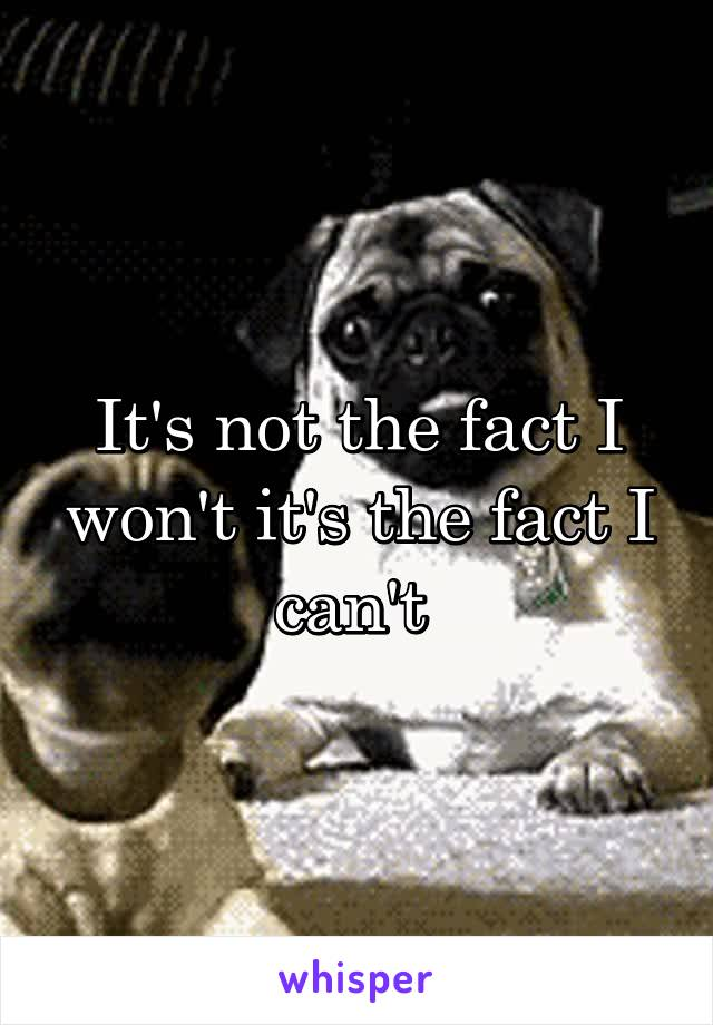It's not the fact I won't it's the fact I can't